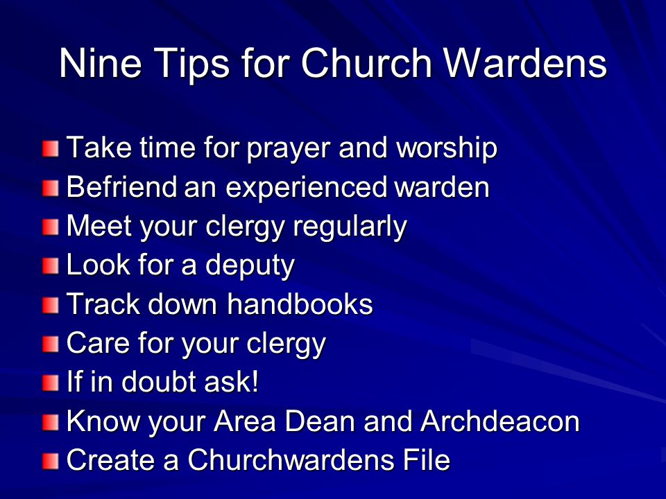 Nine Tips for Church Wardens Take time for prayer and worship Befriend an experienced warden Meet your clergy regularly Look for a deputy Track down handbooks Care for your clergy If in doubt ask.