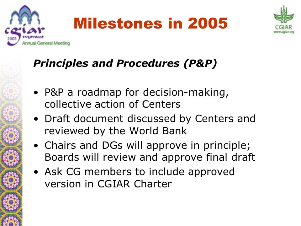 Principles and Procedures (P&P) P&P a roadmap for decision-making, collective action of Centers Draft document discussed by Centers and reviewed by the World Bank Chairs and DGs will approve in principle; Boards will review and approve final draft Ask CG members to include approved version in CGIAR Charter Milestones in 2005