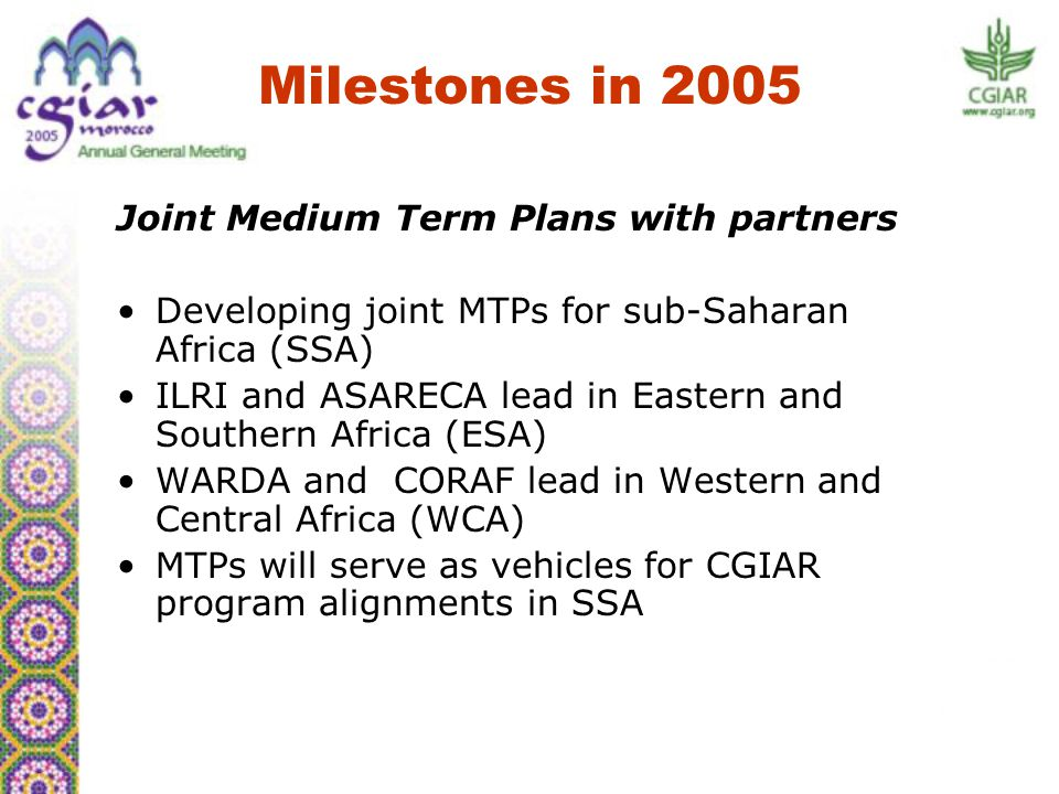 Joint Medium Term Plans with partners Developing joint MTPs for sub-Saharan Africa (SSA) ILRI and ASARECA lead in Eastern and Southern Africa (ESA) WARDA and CORAF lead in Western and Central Africa (WCA) MTPs will serve as vehicles for CGIAR program alignments in SSA Milestones in 2005