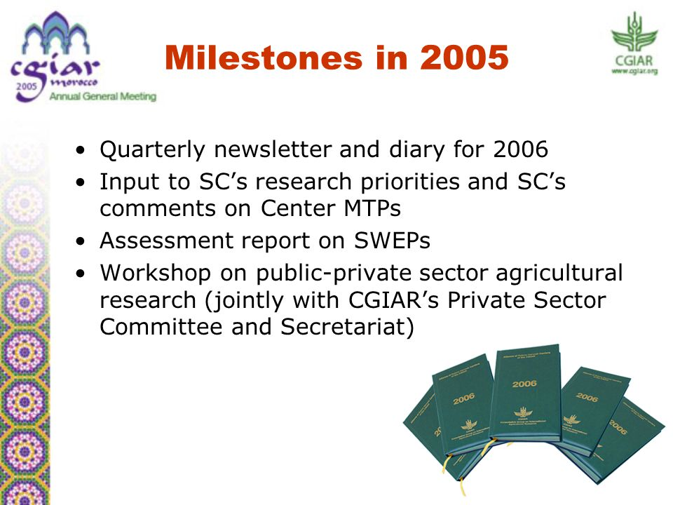 Quarterly newsletter and diary for 2006 Input to SC's research priorities and SC's comments on Center MTPs Assessment report on SWEPs Workshop on public-private sector agricultural research (jointly with CGIAR's Private Sector Committee and Secretariat) Milestones in 2005