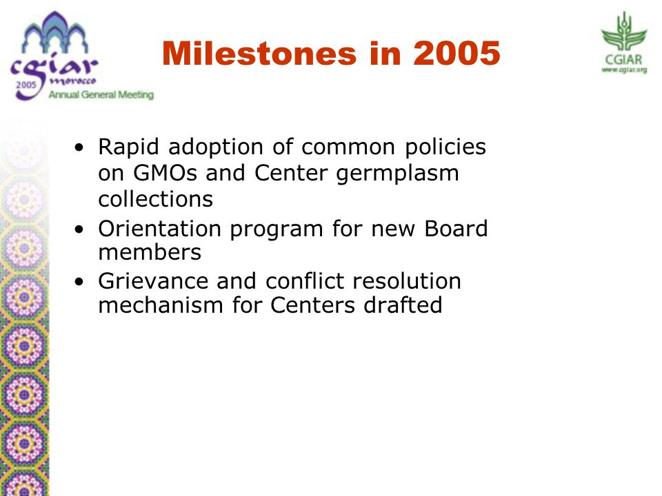 Rapid adoption of common policies on GMOs and Center germplasm collections Orientation program for new Board members Grievance and conflict resolution mechanism for Centers drafted Milestones in 2005