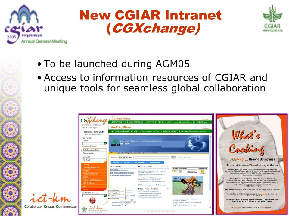 New CGIAR Intranet (CGXchange) To be launched during AGM05 Access to information resources of CGIAR and unique tools for seamless global collaboration