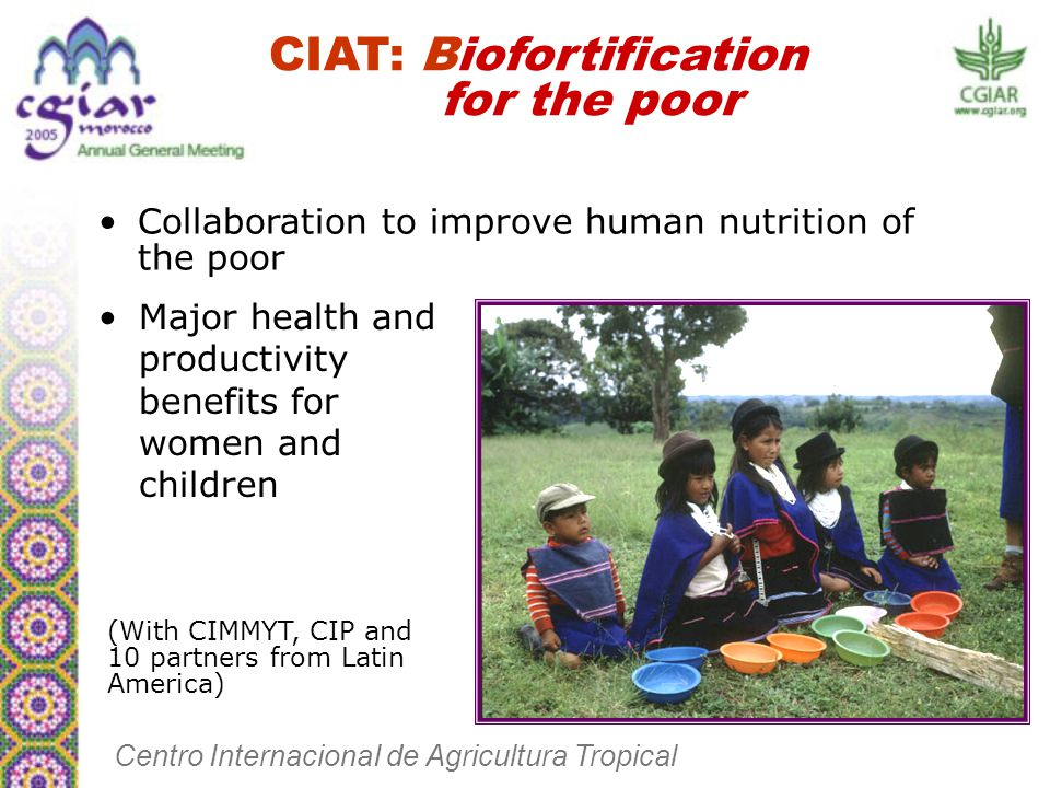 CIAT: Biofortification for the poor Collaboration to improve human nutrition of the poor Major health and productivity benefits for women and children Centro InternacionaI de Agricultura Tropical (With CIMMYT, CIP and 10 partners from Latin America)