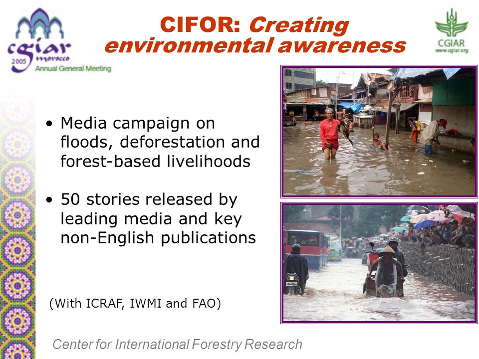 Media campaign on floods, deforestation and forest-based livelihoods 50 stories released by leading media and key non-English publications CIFOR: Creating environmental awareness Center for International Forestry Research (With ICRAF, IWMI and FAO)