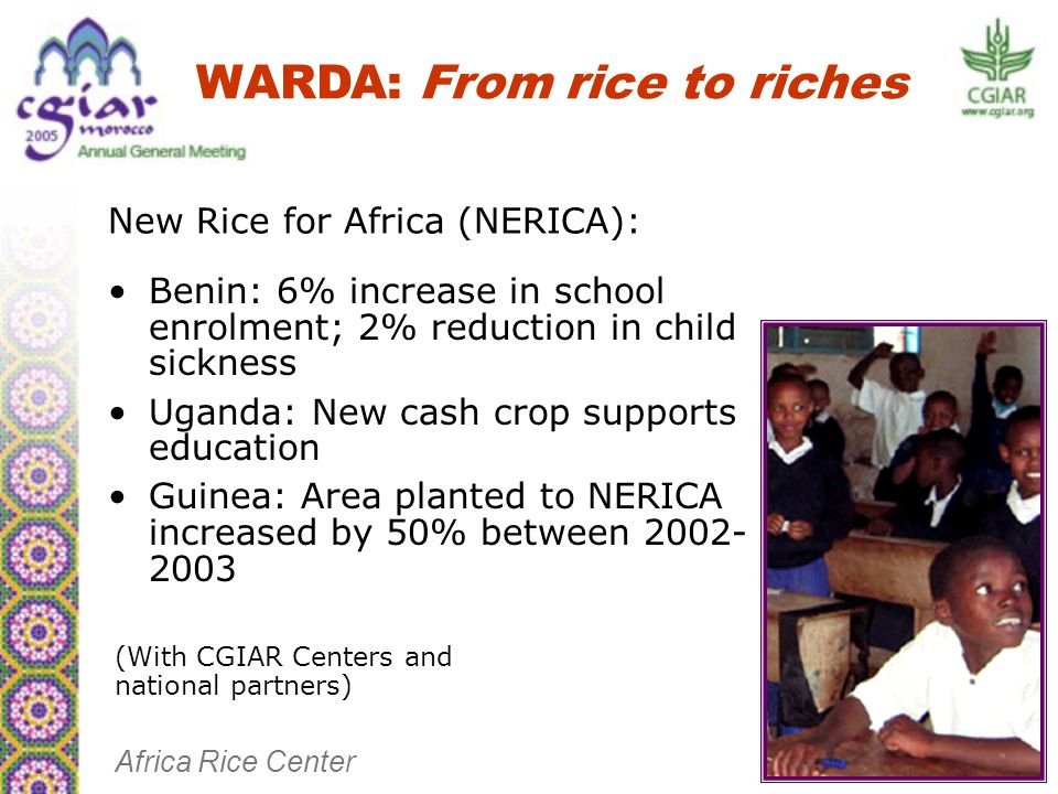 Benin: 6% increase in school enrolment; 2% reduction in child sickness Uganda: New cash crop supports education Guinea: Area planted to NERICA increased by 50% between 2002- 2003 WARDA: From rice to riches New Rice for Africa (NERICA): Africa Rice Center (With CGIAR Centers and national partners)