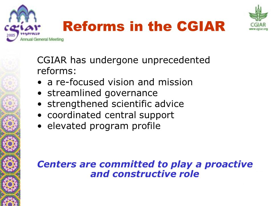 Reforms in the CGIAR CGIAR has undergone unprecedented reforms: a re-focused vision and mission streamlined governance strengthened scientific advice coordinated central support elevated program profile Centers are committed to play a proactive and constructive role
