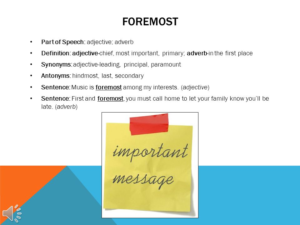 FOREMOST Part of Speech: adjective; adverb Definition: adjective-chief, most important, primary; adverb-in the first place Synonyms: adjective-leading, principal, paramount Antonyms: hindmost, last, secondary Sentence: Music is foremost among my interests.