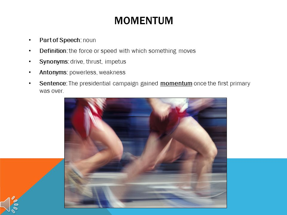 MOMENTUM Part of Speech: noun Definition: the force or speed with which something moves Synonyms: drive, thrust, impetus Antonyms: powerless, weakness Sentence: The presidential campaign gained momentum once the first primary was over.