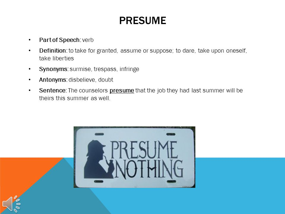 PRESUME Part of Speech: verb Definition: to take for granted, assume or suppose; to dare, take upon oneself, take liberties Synonyms: surmise, trespass, infringe Antonyms: disbelieve, doubt Sentence: The counselors presume that the job they had last summer will be theirs this summer as well.