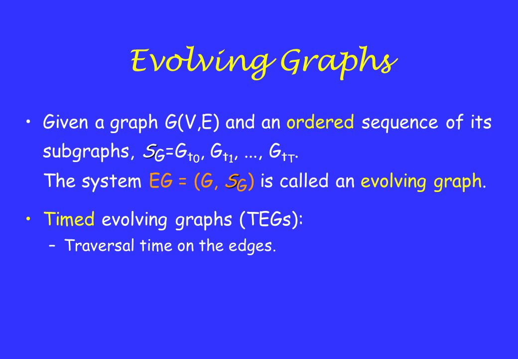 Evolving Graphs SGiven a graph G(V,E) and an ordered sequence of its subgraphs, S G =G t 0, G t 1,..., G t T. S The system EG = (G, S G ) is called an