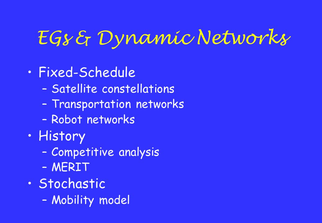 EGs & Dynamic Networks Fixed-Schedule –Satellite constellations –Transportation networks –Robot networks History –Competitive analysis –MERIT Stochast