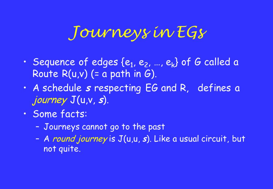 Journeys in EGs Sequence of edges {e 1, e 2, …, e k } of G called a Route R(u,v) (= a path in G). A schedule s respecting EG and R, defines a journey