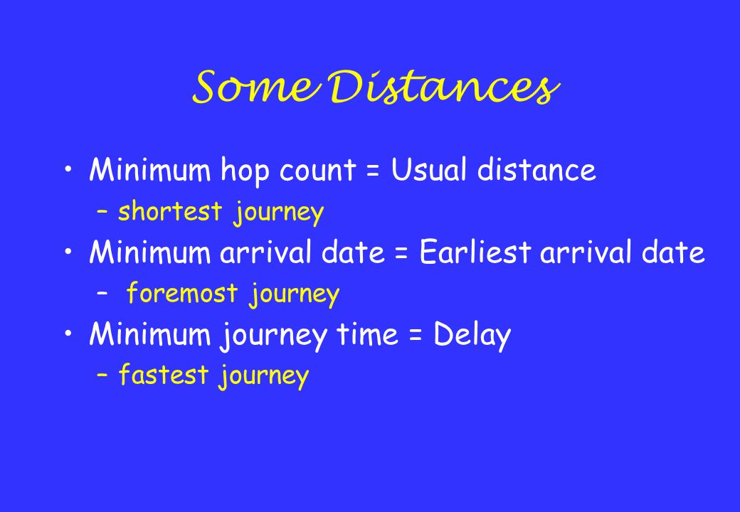 Some Distances Minimum hop count = Usual distance –shortest journey Minimum arrival date = Earliest arrival date – foremost journey Minimum journey time = Delay –fastest journey