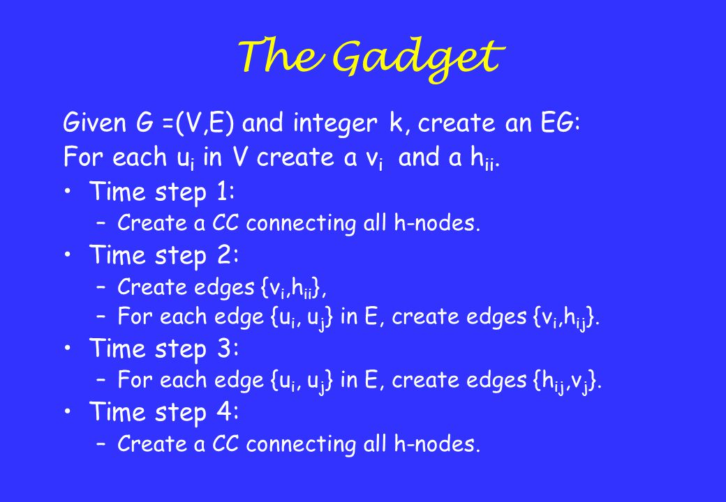The Gadget Given G =(V,E) and integer k, create an EG: For each u i in V create a v i and a h ii. Time step 1: –Create a CC connecting all h-nodes. Ti