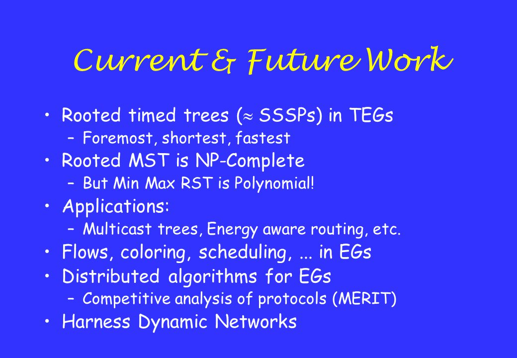 Current & Future Work Rooted timed trees (  SSSPs) in TEGs –Foremost, shortest, fastest Rooted MST is NP-Complete –But Min Max RST is Polynomial! App