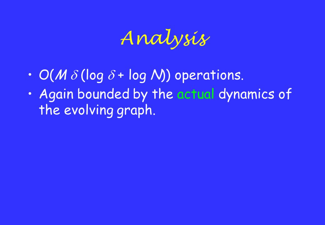 Analysis O(M  (log  + log N)) operations. Again bounded by the actual dynamics of the evolving graph.