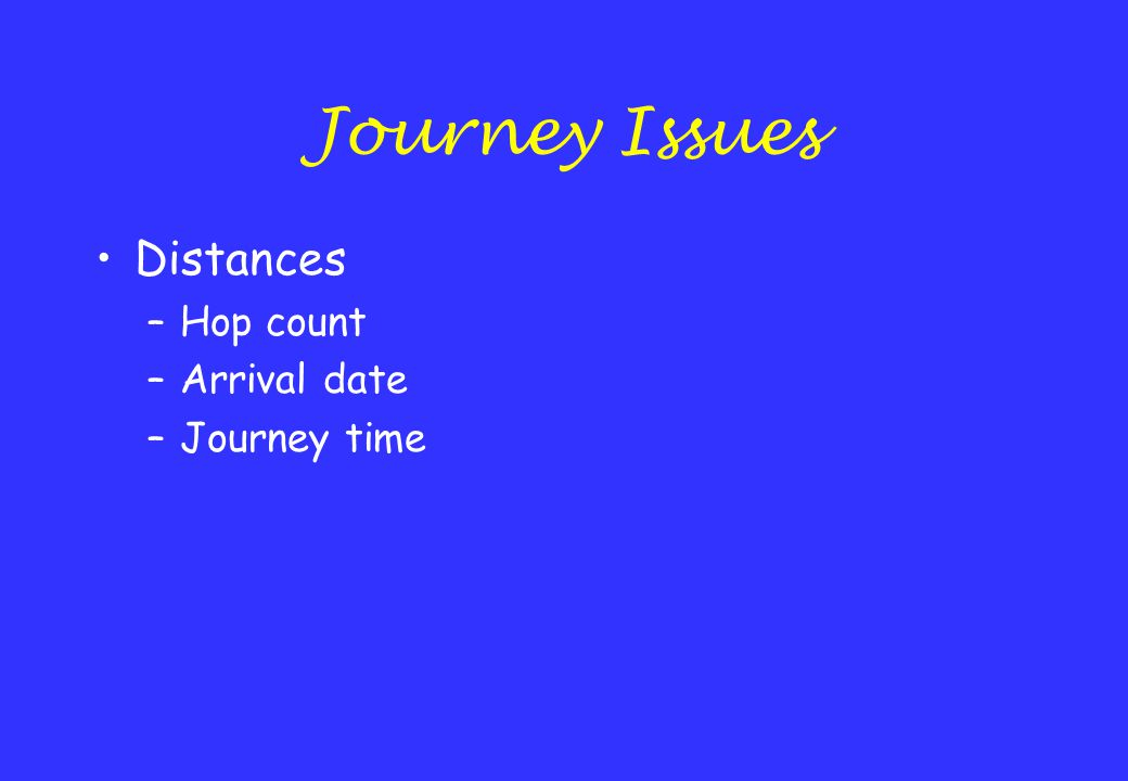 Journey Issues Distances –Hop count –Arrival date –Journey time