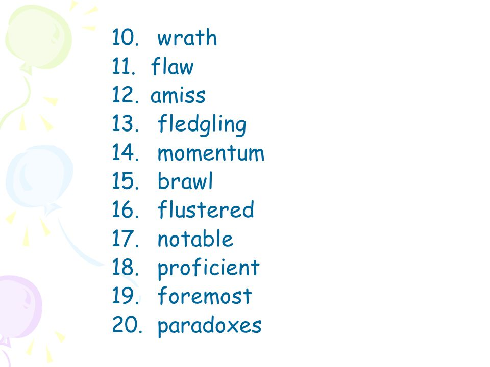 10. wrath 11. flaw 12. amiss 13. fledgling 14. momentum 15. brawl 16. flustered 17. notable 18. proficient 19. foremost 20. paradoxes