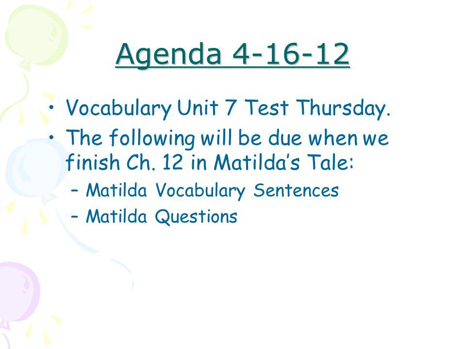 Agenda 4-16-12 Vocabulary Unit 7 Test Thursday. The following will be due when we finish Ch. 12 in Matilda's Tale: –Matilda Vocabulary Sentences –Mati