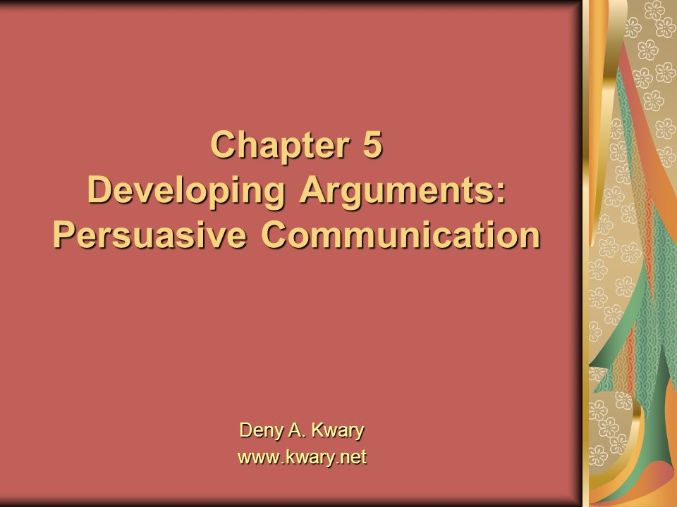 Chapter 5 Developing Arguments: Persuasive Communication Deny A. Kwary www.kwary.net