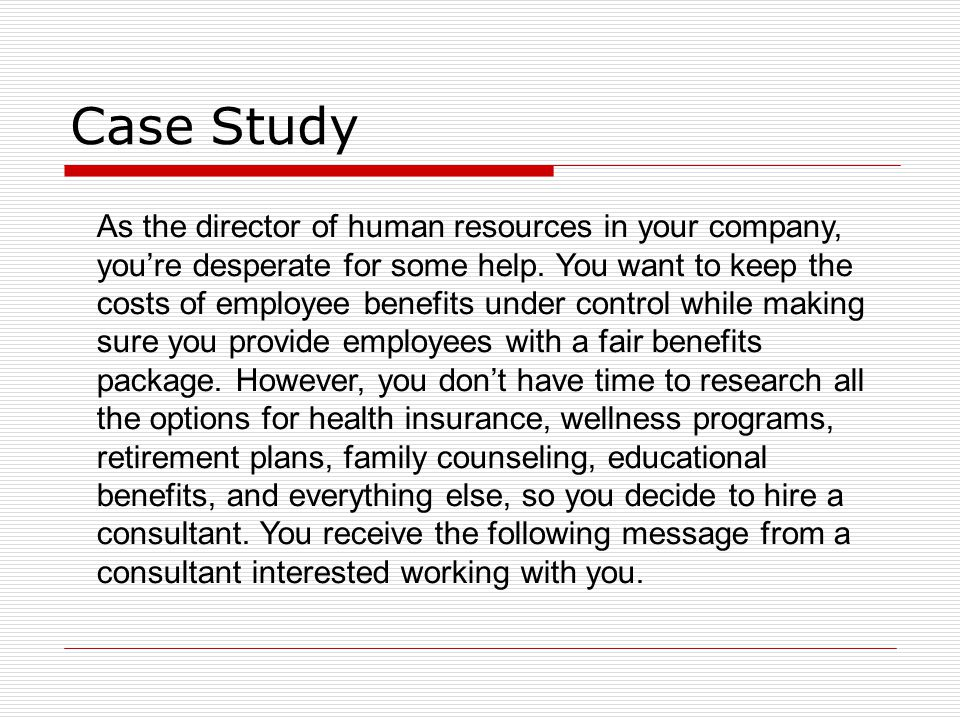 Case Study As the director of human resources in your company, you're desperate for some help. You want to keep the costs of employee benefits under c