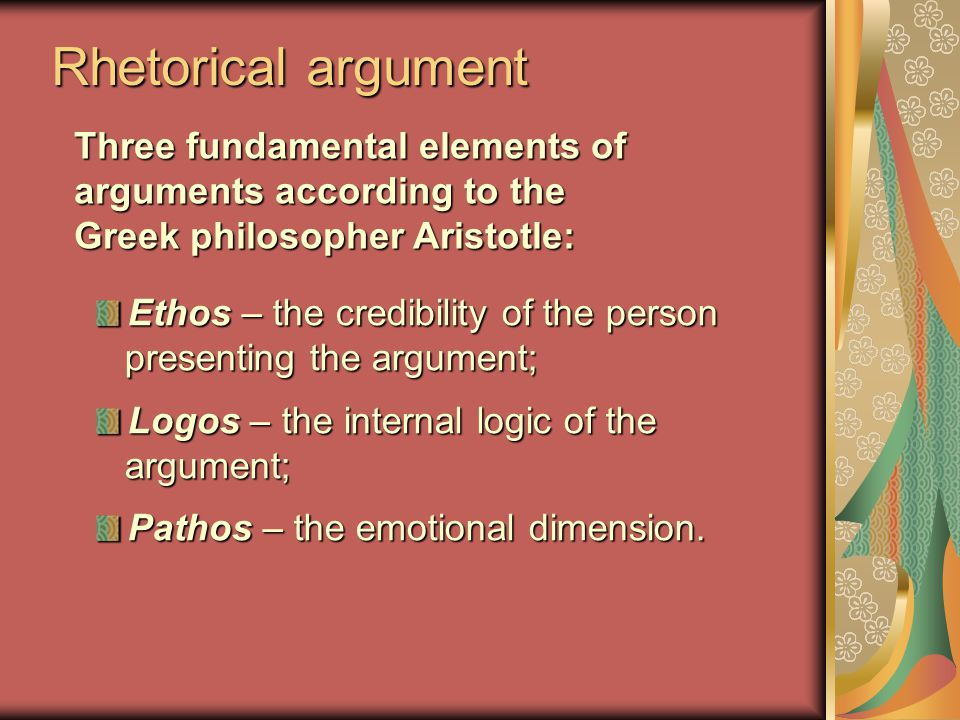 Rhetorical argument Ethos – the credibility of the person presenting the argument; Logos – the internal logic of the argument; Pathos – the emotional