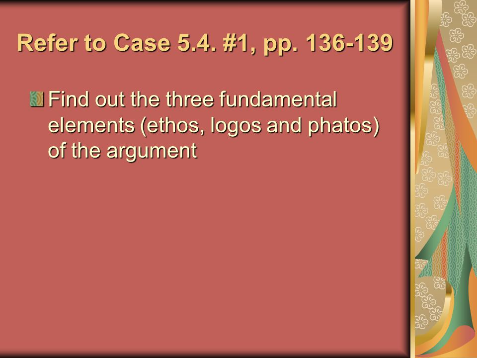 Refer to Case 5.4. #1, pp. 136-139 Find out the three fundamental elements (ethos, logos and phatos) of the argument