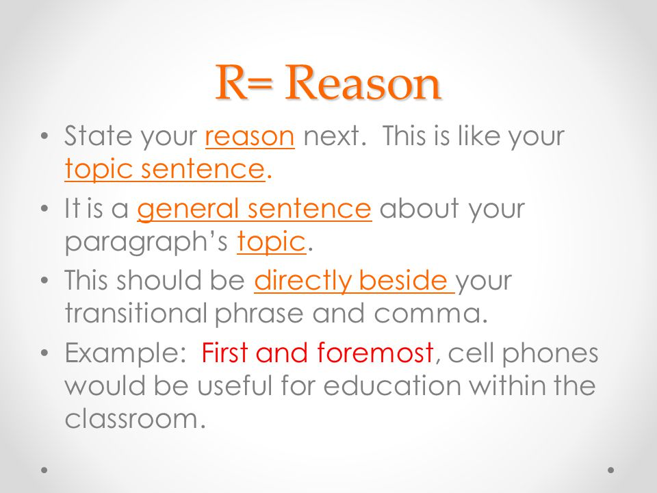 R= Reason State your reason next. This is like your topic sentence.