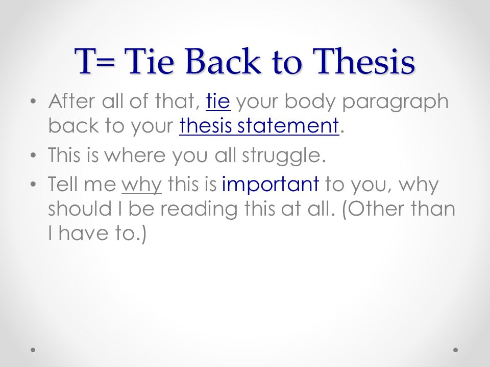 T= Tie Back to Thesis After all of that, tie your body paragraph back to your thesis statement.