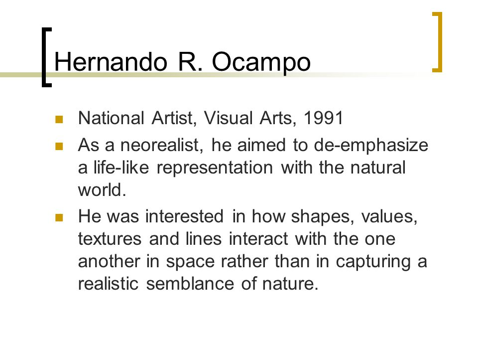 Hernando R. Ocampo National Artist, Visual Arts, 1991 As a neorealist, he aimed to de-emphasize a life-like representation with the natural world. He