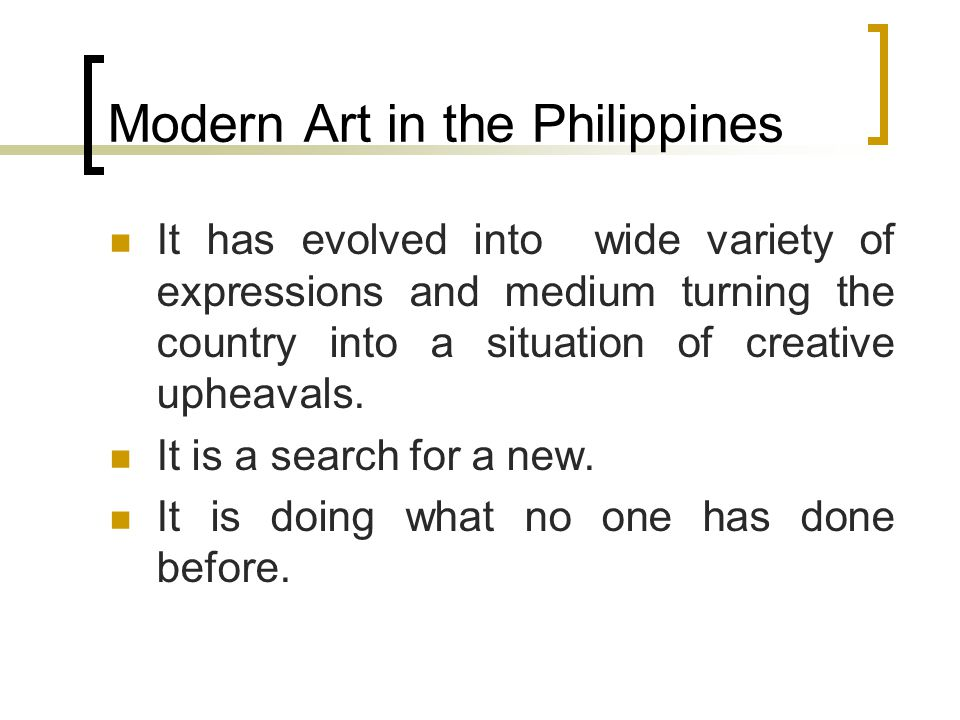 Modern Art in the Philippines It has evolved into wide variety of expressions and medium turning the country into a situation of creative upheavals. I
