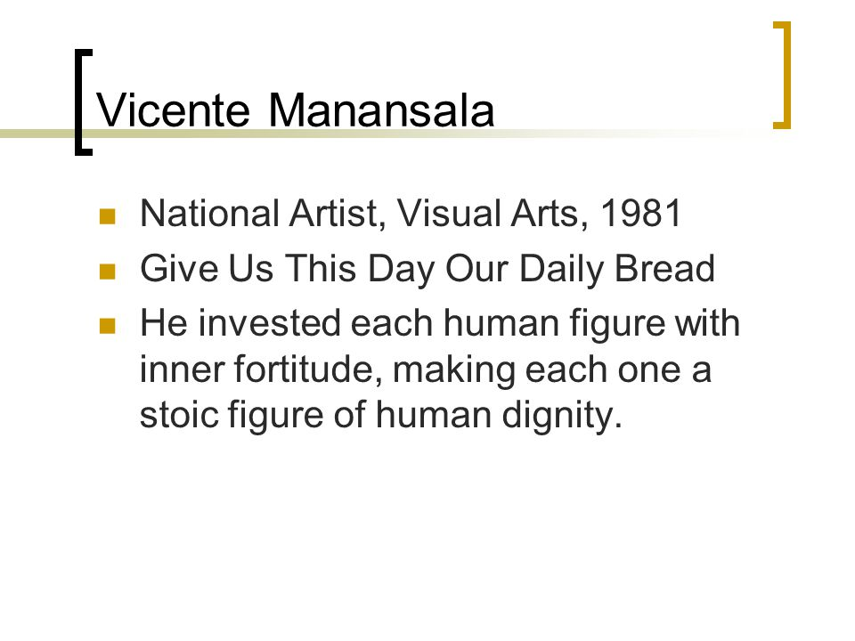 Vicente Manansala National Artist, Visual Arts, 1981 Give Us This Day Our Daily Bread He invested each human figure with inner fortitude, making each