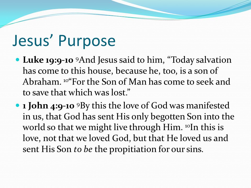 Jesus' Purpose Luke 19:9-10 9 And Jesus said to him, Today salvation has come to this house, because he, too, is a son of Abraham.