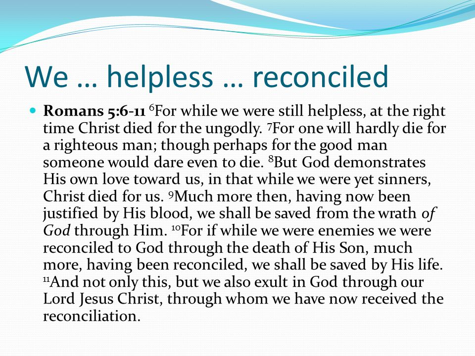 We … helpless … reconciled Romans 5:6-11 6 For while we were still helpless, at the right time Christ died for the ungodly.
