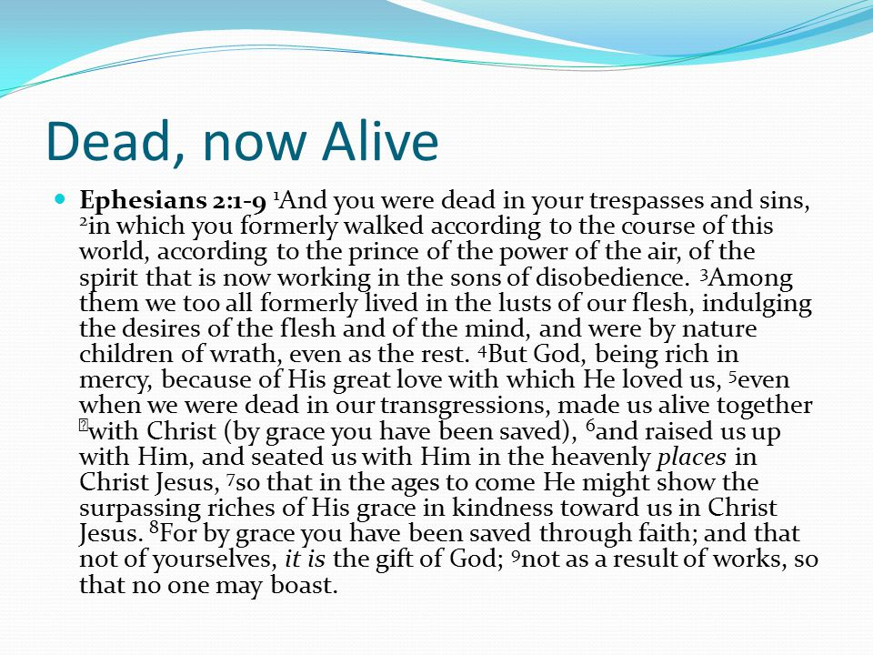 Dead, now Alive Ephesians 2:1-9 1 And you were dead in your trespasses and sins, 2 in which you formerly walked according to the course of this world, according to the prince of the power of the air, of the spirit that is now working in the sons of disobedience.