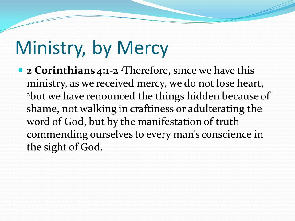 Ministry, by Mercy 2 Corinthians 4:1-2 1 Therefore, since we have this ministry, as we received mercy, we do not lose heart, 2 but we have renounced the things hidden because of shame, not walking in craftiness or adulterating the word of God, but by the manifestation of truth commending ourselves to every man's conscience in the sight of God.