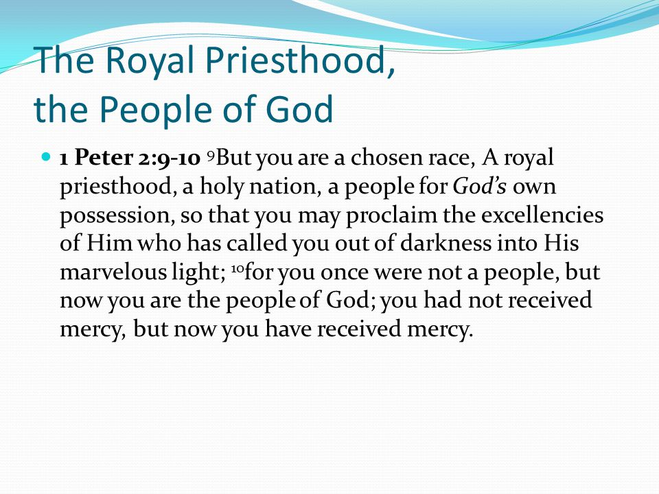 The Royal Priesthood, the People of God 1 Peter 2:9-10 9 But you are a chosen race, A royal priesthood, a holy nation, a people for God's own possession, so that you may proclaim the excellencies of Him who has called you out of darkness into His marvelous light; 10 for you once were not a people, but now you are the people of God; you had not received mercy, but now you have received mercy.