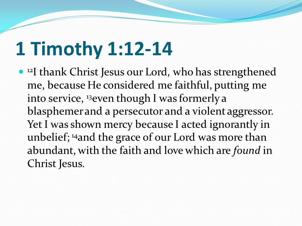 1 Timothy 1:12-14 12 I thank Christ Jesus our Lord, who has strengthened me, because He considered me faithful, putting me into service, 13 even though I was formerly a blasphemer and a persecutor and a violent aggressor.