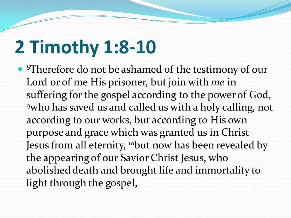 2 Timothy 1:8-10 8 Therefore do not be ashamed of the testimony of our Lord or of me His prisoner, but join with me in suffering for the gospel according to the power of God, 9 who has saved us and called us with a holy calling, not according to our works, but according to His own purpose and grace which was granted us in Christ Jesus from all eternity, 10 but now has been revealed by the appearing of our Savior Christ Jesus, who abolished death and brought life and immortality to light through the gospel,