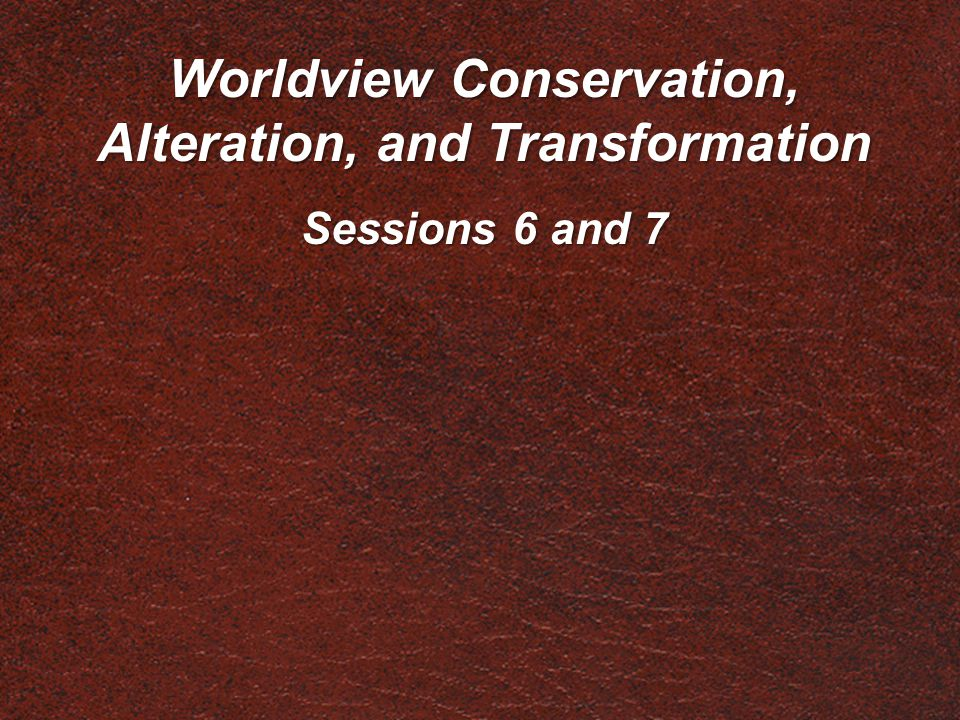 Worldview Conservation, Alteration, and Transformation Sessions 6 and 7