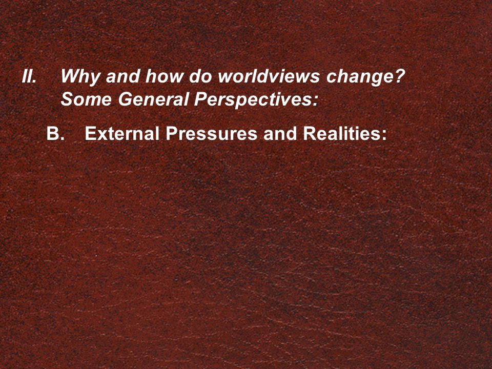 II.Why and how do worldviews change? Some General Perspectives: B.External Pressures and Realities: