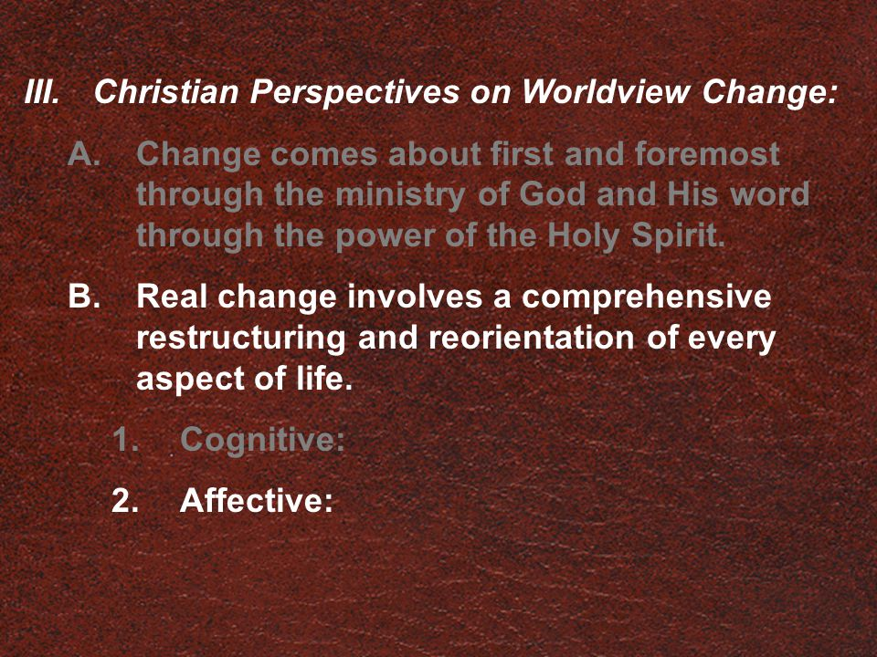 III.Christian Perspectives on Worldview Change: A.Change comes about first and foremost through the ministry of God and His word through the power of