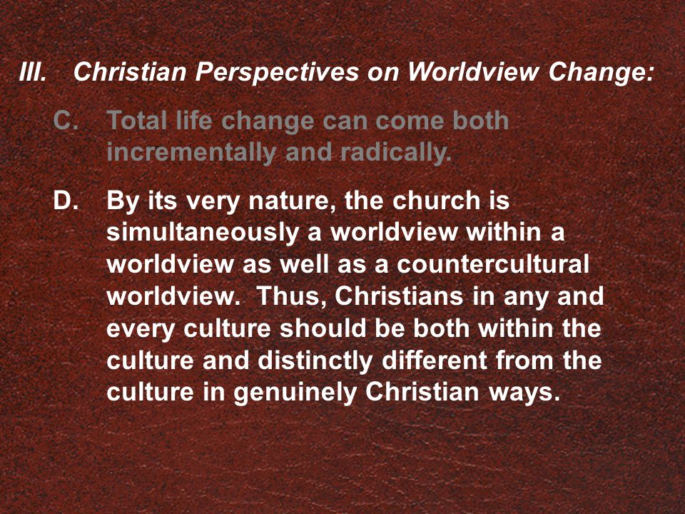 III.Christian Perspectives on Worldview Change: C.Total life change can come both incrementally and radically. D.By its very nature, the church is sim