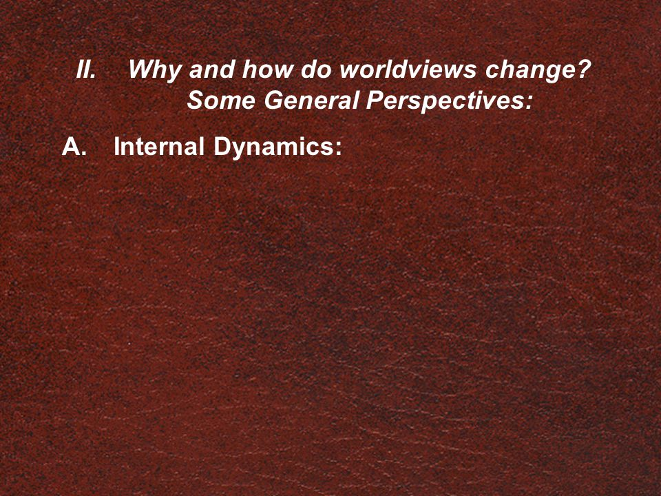 II.Why and how do worldviews change? Some General Perspectives: A.Internal Dynamics: