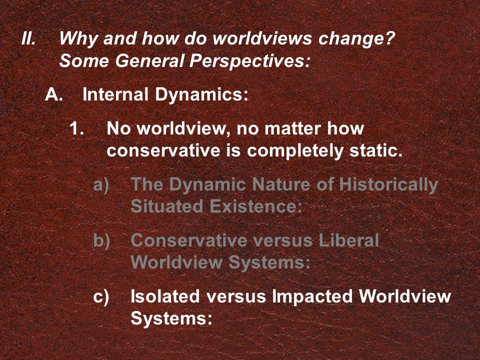 II.Why and how do worldviews change? Some General Perspectives: A.Internal Dynamics: 1.No worldview, no matter how conservative is completely static.