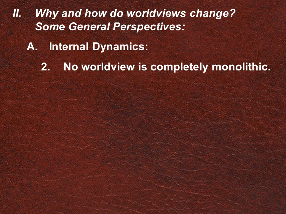 II.Why and how do worldviews change? Some General Perspectives: A.Internal Dynamics: 2.No worldview is completely monolithic.