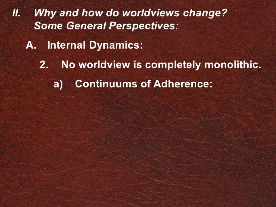 II.Why and how do worldviews change? Some General Perspectives: A.Internal Dynamics: 2.No worldview is completely monolithic. a)Continuums of Adherenc