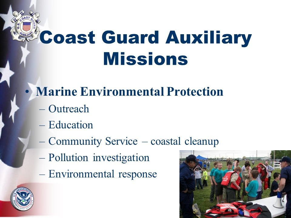Coast Guard Auxiliary Missions Marine Environmental Protection –Outreach –Education –Community Service – coastal cleanup –Pollution investigation –Environmental response