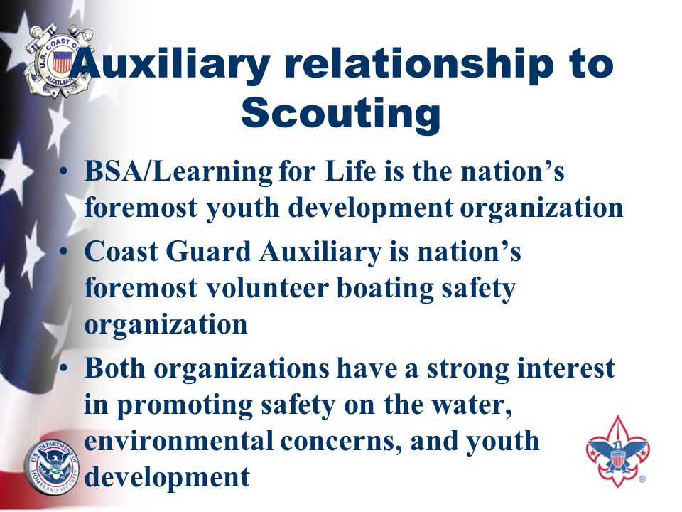 Auxiliary relationship to Scouting BSA/Learning for Life is the nation's foremost youth development organization Coast Guard Auxiliary is nation's foremost volunteer boating safety organization Both organizations have a strong interest in promoting safety on the water, environmental concerns, and youth development