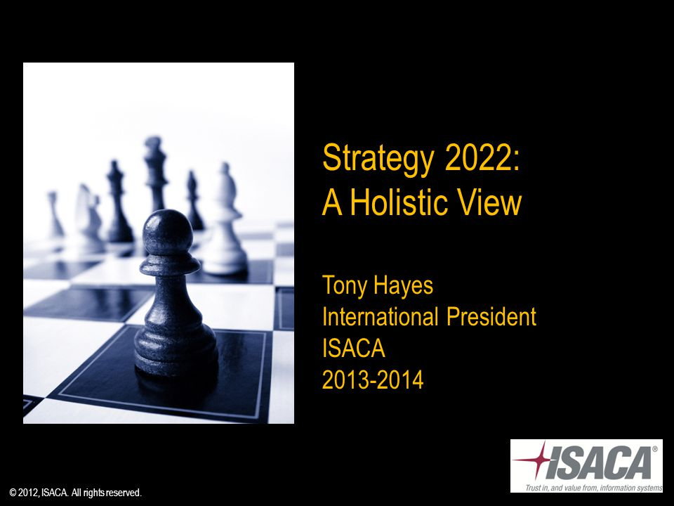 Strategy 2022: A Holistic View Tony Hayes International President ISACA © 2012, ISACA.